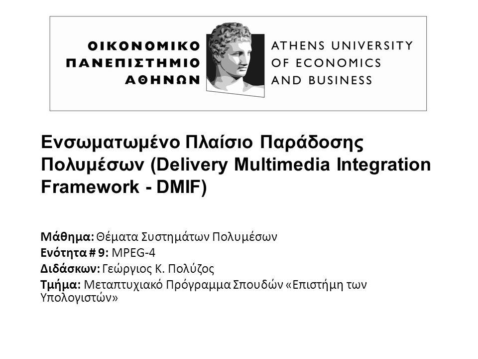 Ενσωματωμένο Πλαίσιο Παράδοσης Πολυμέσων (Delivery Multimedia Integration Framework - DMIF) Μάθημα: Θέματα Συστημάτων Πολυμέσων Ενότητα # 9: MPEG-4 Δι