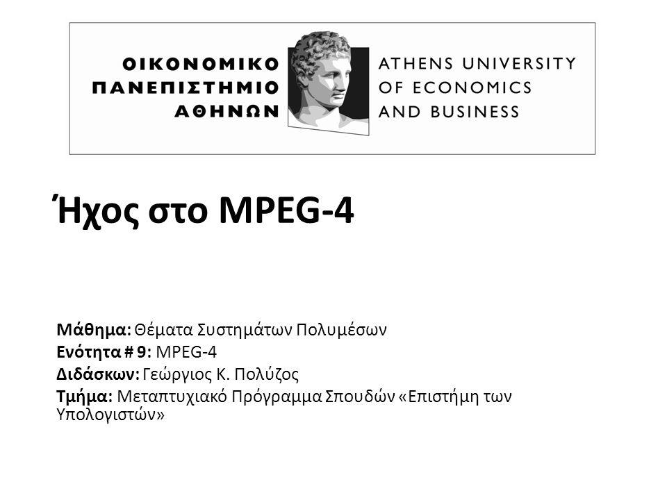 Ήχος στο MPEG-4 Μάθημα: Θέματα Συστημάτων Πολυμέσων Ενότητα # 9: MPEG-4 Διδάσκων: Γεώργιος K. Πολύζος Τμήμα: Μεταπτυχιακό Πρόγραμμα Σπουδών «Επιστήμη