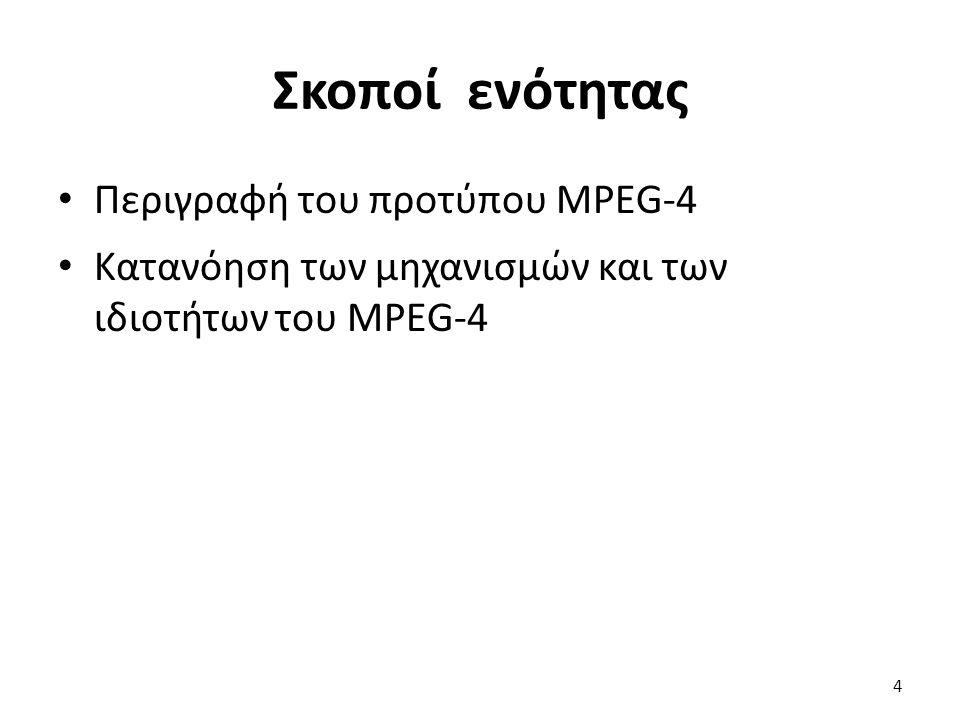 Σκοποί ενότητας Περιγραφή του προτύπου MPEG-4 Κατανόηση των μηχανισμών και των ιδιοτήτων του MPEG-4 4