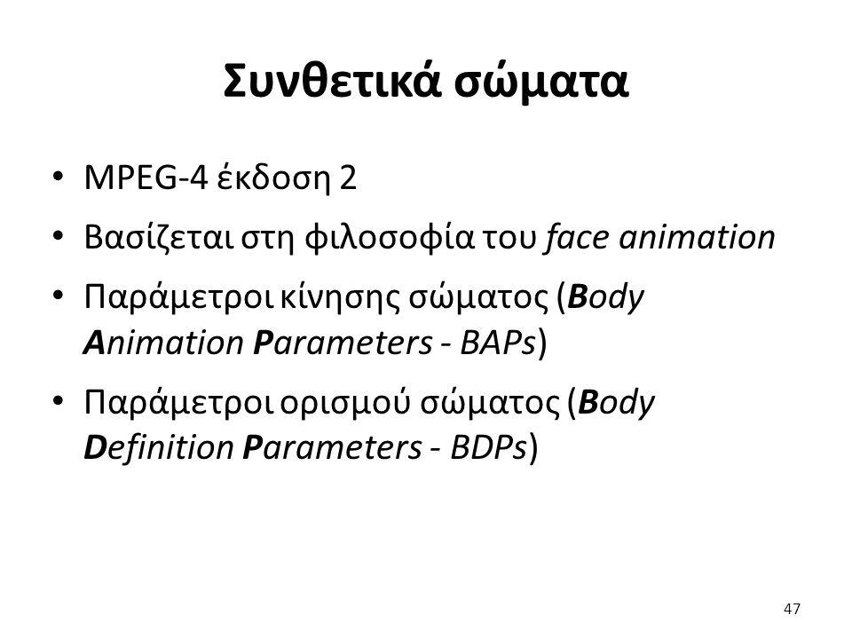 Συνθετικά σώματα MPEG-4 έκδοση 2 Βασίζεται στη φιλοσοφία του face animation Παράμετροι κίνησης σώματος (Body Animation Parameters - ΒAPs) Παράμετροι ο