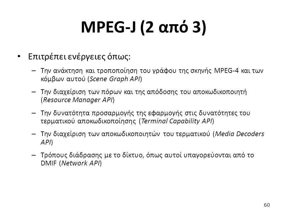 MPEG-J (2 από 3) Επιτρέπει ενέργειες όπως: – Την ανάκτηση και τροποποίηση του γράφου της σκηνής MPEG-4 και των κόμβων αυτού (Scene Graph API) – Την δι