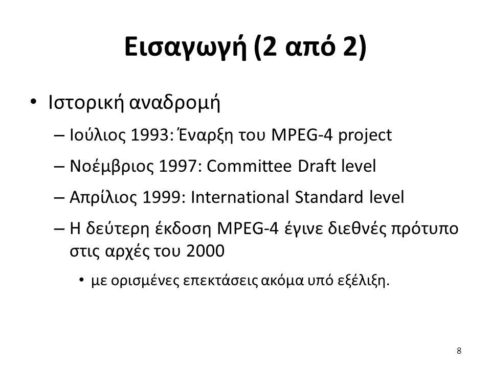 Εισαγωγή (2 από 2) Ιστορική αναδρομή – Ιούλιος 1993: Έναρξη του MPEG-4 project – Νοέμβριος 1997: Committee Draft level – Απρίλιος 1999: International