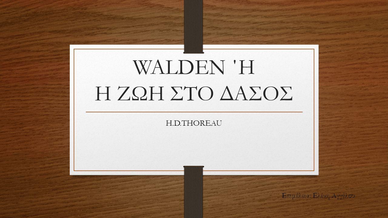 WALDEN ΄Η Η ΖΩΗ ΣΤΟ ΔΑΣΟΣ H.D.THOREAU Επιμέλεια: Ελένη Αγγέλου