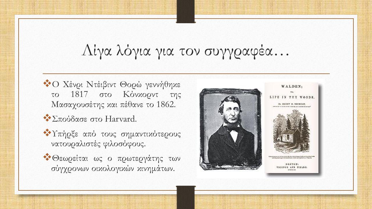 Λίγα λόγια για τον συγγραφέα…  Ο Χένρι Ντέιβιντ Θορώ γεννήθηκε το 1817 στο Κόνκορντ της Μασαχουσέτης και πέθανε το 1862.  Σπούδασε στο Harvard.  Υπ