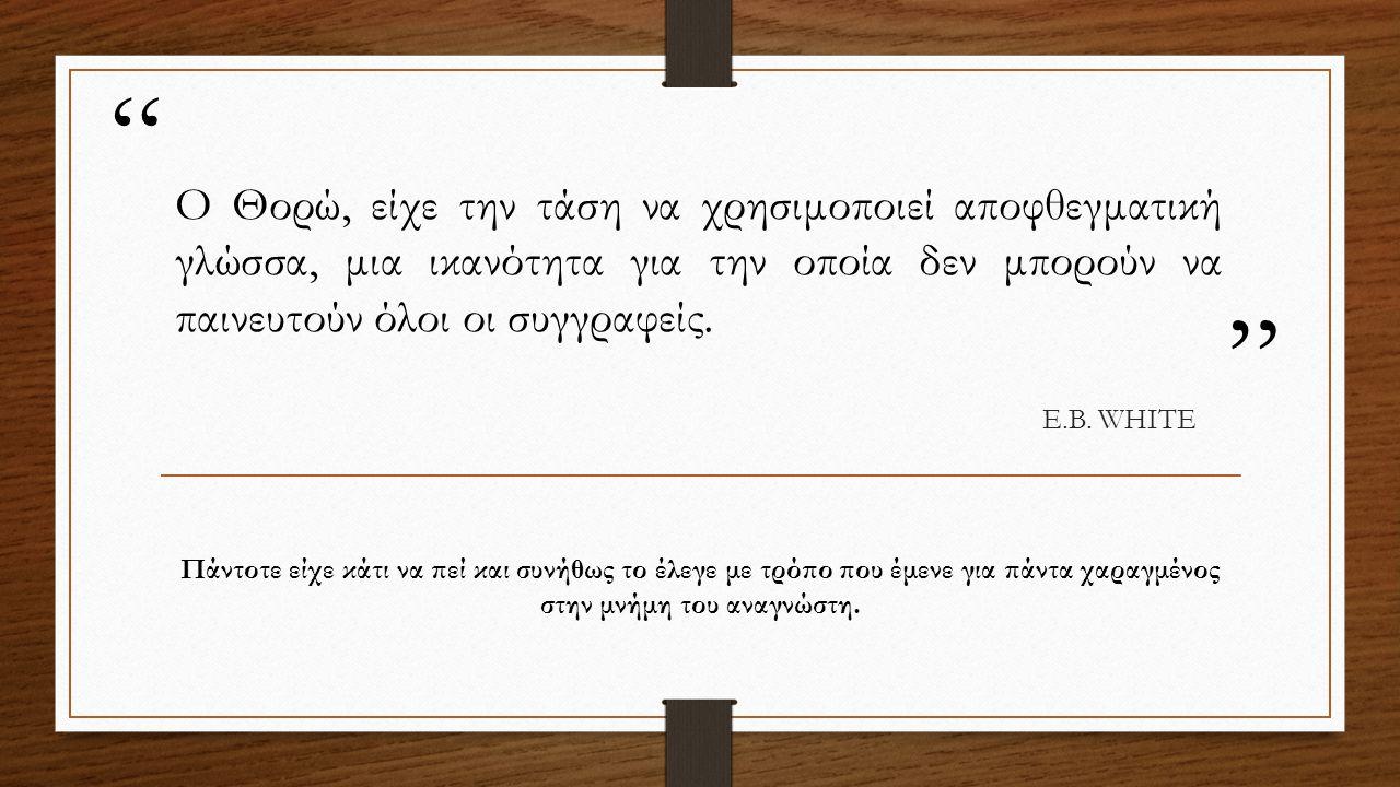 """ "" O Θορώ, είχε την τάση να χρησιμοποιεί αποφθεγματική γλώσσα, μια ικανότητα για την οποία δεν μπορούν να παινευτούν όλοι οι συγγραφείς. E.B. WHITE Π"