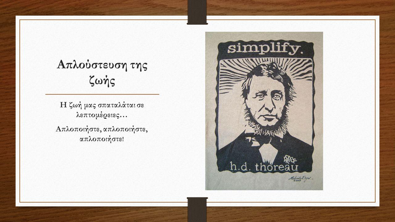 Απλούστευση της ζωής Η ζωή μας σπαταλάται σε λεπτομέρειες… Απλοποιήστε, απλοποιήστε, απλοποιήστε !