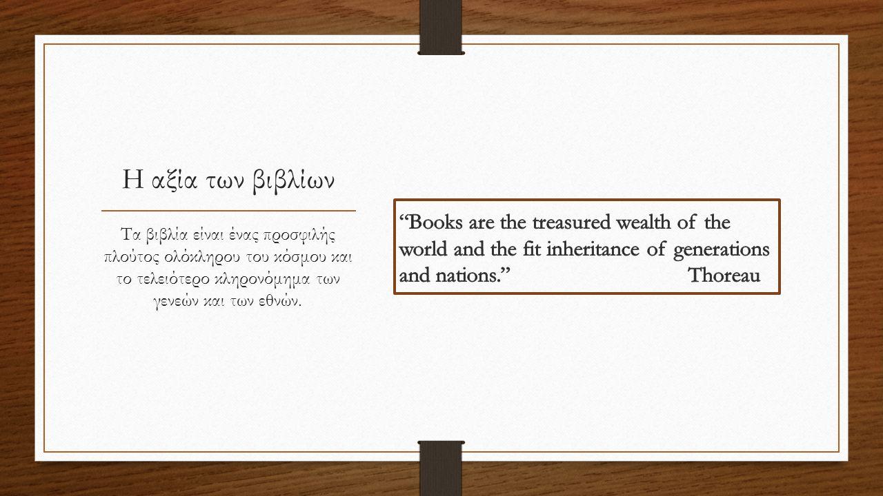 Η αξία των βιβλίων Τα βιβλία είναι ένας προσφιλής πλούτος ολόκληρου του κόσμου και το τελειότερο κληρονόμημα των γενεών και των εθνών.