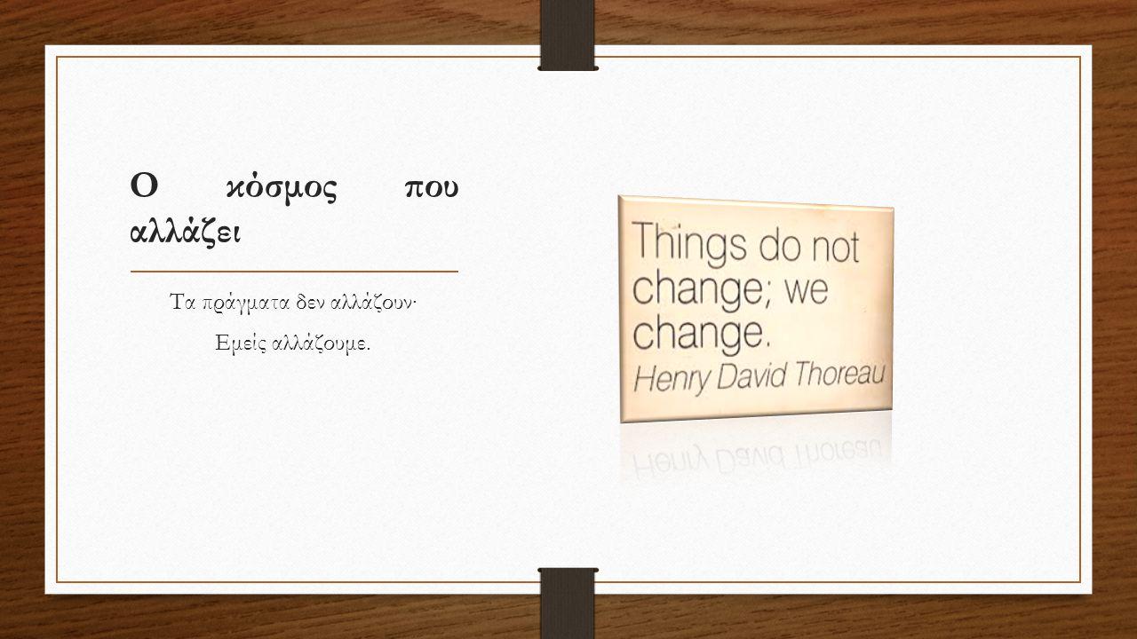 Ο κόσμος που αλλάζει Τα πράγματα δεν αλλάζουν∙ Εμείς αλλάζουμε.