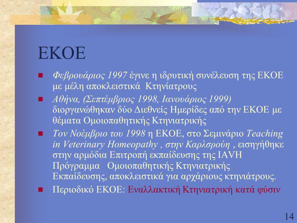 14 ΕΚΟΕ Φεβρουάριος 1997 έγινε η ιδρυτική συνέλευση της ΕΚΟΕ με μέλη αποκλειστικά Κτηνίατρους Αθήνα, (Σεπτέμβριος 1998, Ιανουάριος 1999) διοργανώθηκαν δύο Διεθνείς Ημερίδες από την ΕΚΟΕ με θέματα Ομοιοπαθητικής Κτηνιατρικής Τον Νοέμβριο του 1998 η ΕΚΟΕ, στο Σεμινάριο Teaching in Veterinary Homeopathy, στην Καρλσρούη, εισηγήθηκε στην αρμόδια Επιτροπή εκπαίδευσης της IAVH Πρόγραμμα Ομοιοπαθητικής Κτηνιατρικής Εκπαίδευσης, αποκλειστικά για αρχάριους κτηνιάτρους.