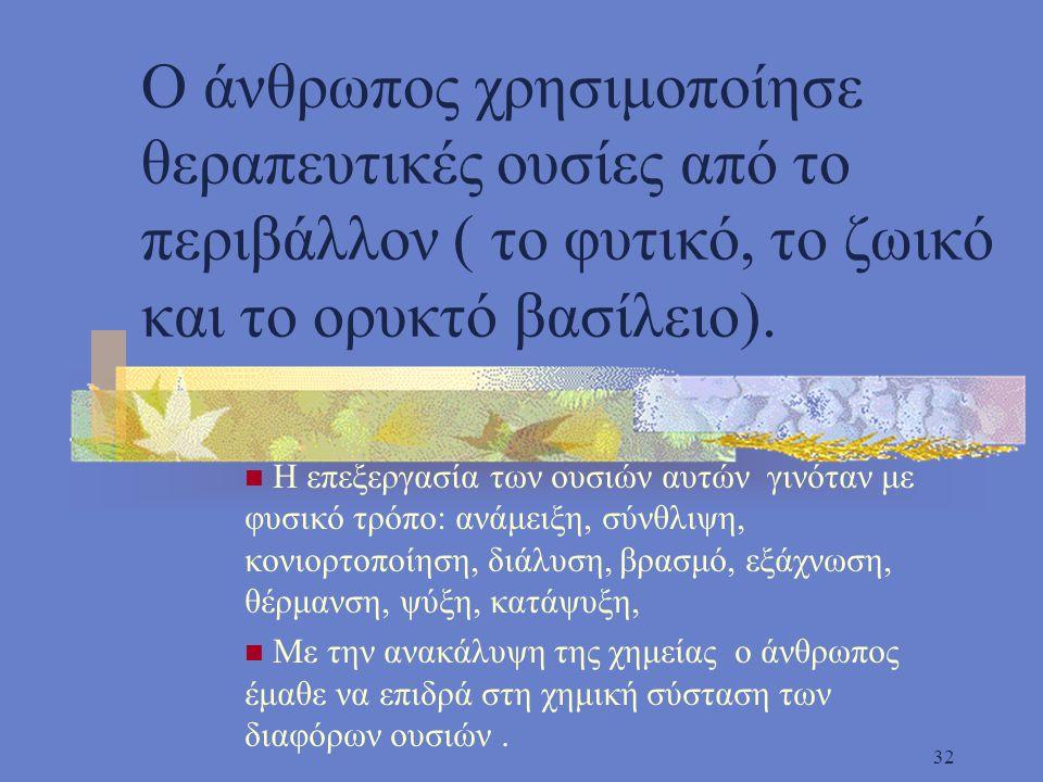 32 Ο άνθρωπος χρησιμοποίησε θεραπευτικές ουσίες από το περιβάλλον ( το φυτικό, το ζωικό και το ορυκτό βασίλειο).