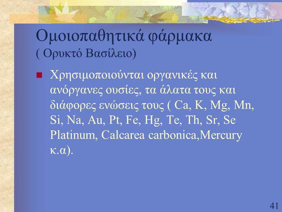 41 Ομοιοπαθητικά φάρμακα ( Ορυκτό Βασίλειο) Χρησιμοποιούνται οργανικές και ανόργανες ουσίες, τα άλατα τους και διάφορες ενώσεις τους ( Ca, K, Mg, Mn, Si, Na, Au, Pt, Fe, Hg, Te, Th, Sr, Se Platinum, Calcarea carbonica,Mercury κ.α).