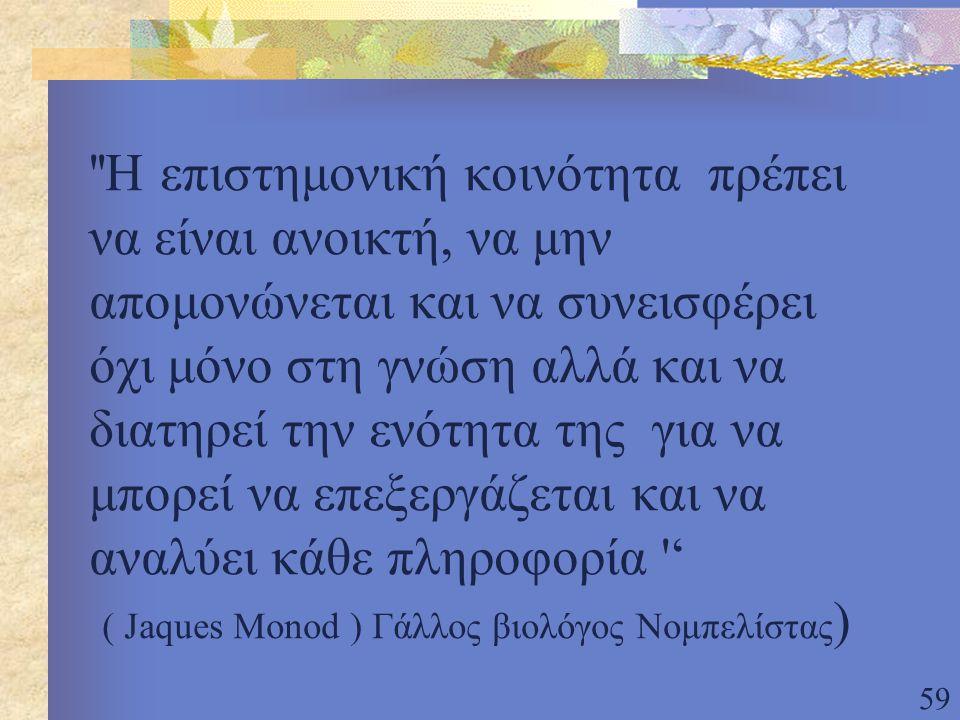 59 Η επιστημονική κοινότητα πρέπει να είναι ανοικτή, να μην απομονώνεται και να συνεισφέρει όχι μόνο στη γνώση αλλά και να διατηρεί την ενότητα της για να μπορεί να επεξεργάζεται και να αναλύει κάθε πληροφορία ' ( Jaques Monod ) Γάλλος βιολόγος Νομπελίστας )