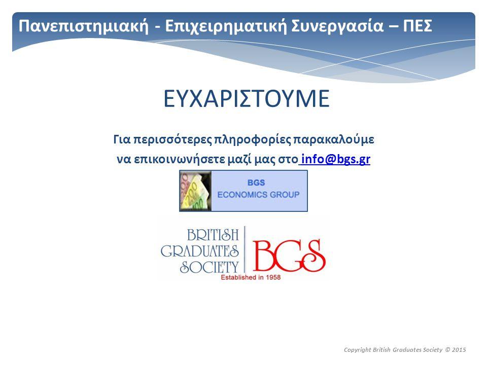 Copyright British Graduates Society © 2015 Πανεπιστημιακή - Επιχειρηματική Συνεργασία – ΠΕΣ ΕΥΧΑΡΙΣΤΟΥΜΕ Για περισσότερες πληροφορίες παρακαλούμε να επικοινωνήσετε μαζί μας στο info@bgs.grinfo@bgs.gr
