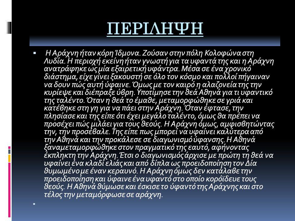 ΠΕΡΙΛΗΨΗ  Η Αράχνη ήταν κόρη Ίδμoνα. Ζούσαν στην πόλη Κολοφώνα στη Λυδία.