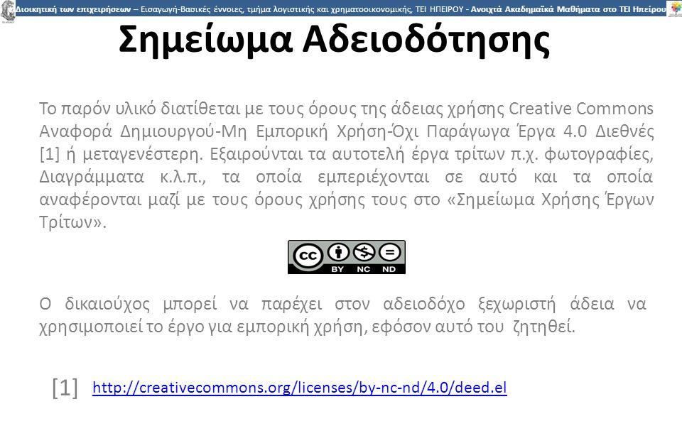 2323 Διοικητική των επιχειρήσεων – Εισαγωγή-Βασικές έννοιες, τμήμα λογιστικής και χρηματοοικονομικής, ΤΕΙ ΗΠΕΙΡΟΥ - Ανοιχτά Ακαδημαϊκά Μαθήματα στο ΤΕΙ Ηπείρου Σημείωμα Αδειοδότησης Το παρόν υλικό διατίθεται με τους όρους της άδειας χρήσης Creative Commons Αναφορά Δημιουργού-Μη Εμπορική Χρήση-Όχι Παράγωγα Έργα 4.0 Διεθνές [1] ή μεταγενέστερη.