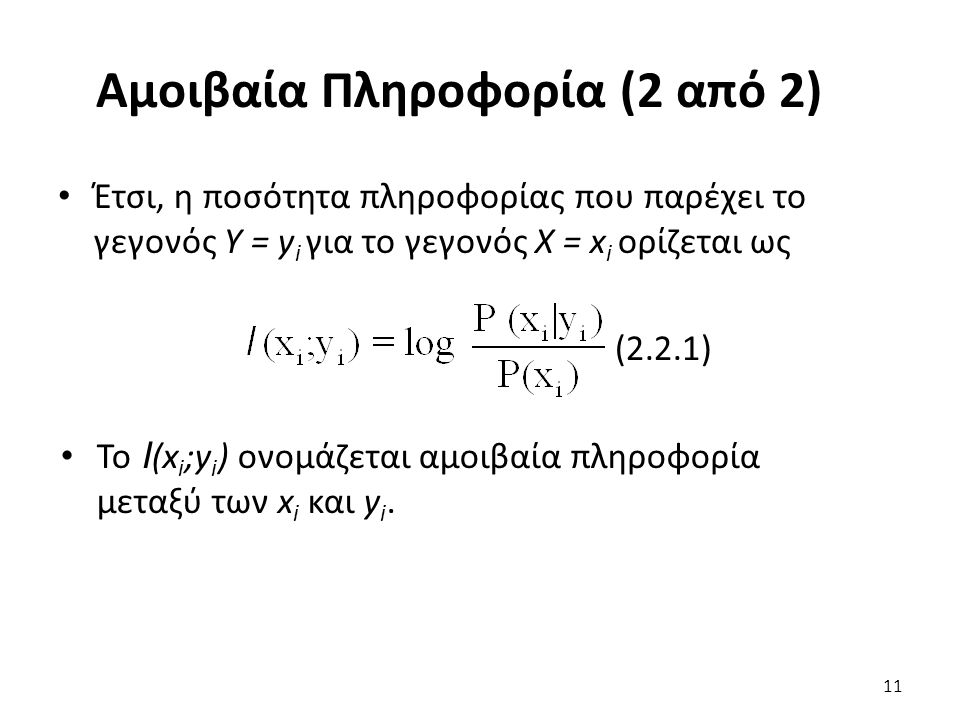 Αμοιβαία Πληροφορία (2 από 2) Έτσι, η ποσότητα πληροφορίας που παρέχει το γεγονός Υ = y i για το γεγονός Χ = x i ορίζεται ως (2.2.1) To I (x i ;y i ) ονομάζεται αμοιβαία πληροφορία μεταξύ των x i και y i.