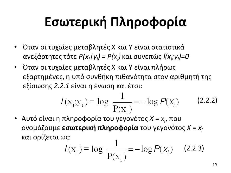 Εσωτερική Πληροφορία Όταν οι τυχαίες μεταβλητές Χ και Υ είναι στατιστικά ανεξάρτητες τότε P(x i |y i ) = P(x i ) και συνεπώς I (x i ;y i )=0 Όταν οι τυχαίες μεταβλητές Χ και Υ είναι πλήρως εξαρτημένες, η υπό συνθήκη πιθανότητα στον αριθμητή της εξίσωσης 2.2.1 είναι η ένωση και έτσι: (2.2.2) Αυτό είναι η πληροφορία του γεγονότος Χ = x i, που ονομάζουμε εσωτερική πληροφορία του γεγονότος Χ = x i και ορίζεται ως: (2.2.3) 13