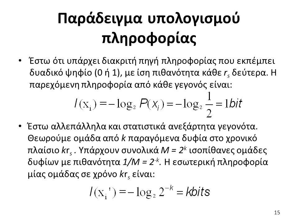 Παράδειγμα υπολογισμού πληροφορίας Έστω ότι υπάρχει διακριτή πηγή πληροφορίας που εκπέμπει δυαδικό ψηφίο (0 ή 1), με ίση πιθανότητα κάθε r s δεύτερα.