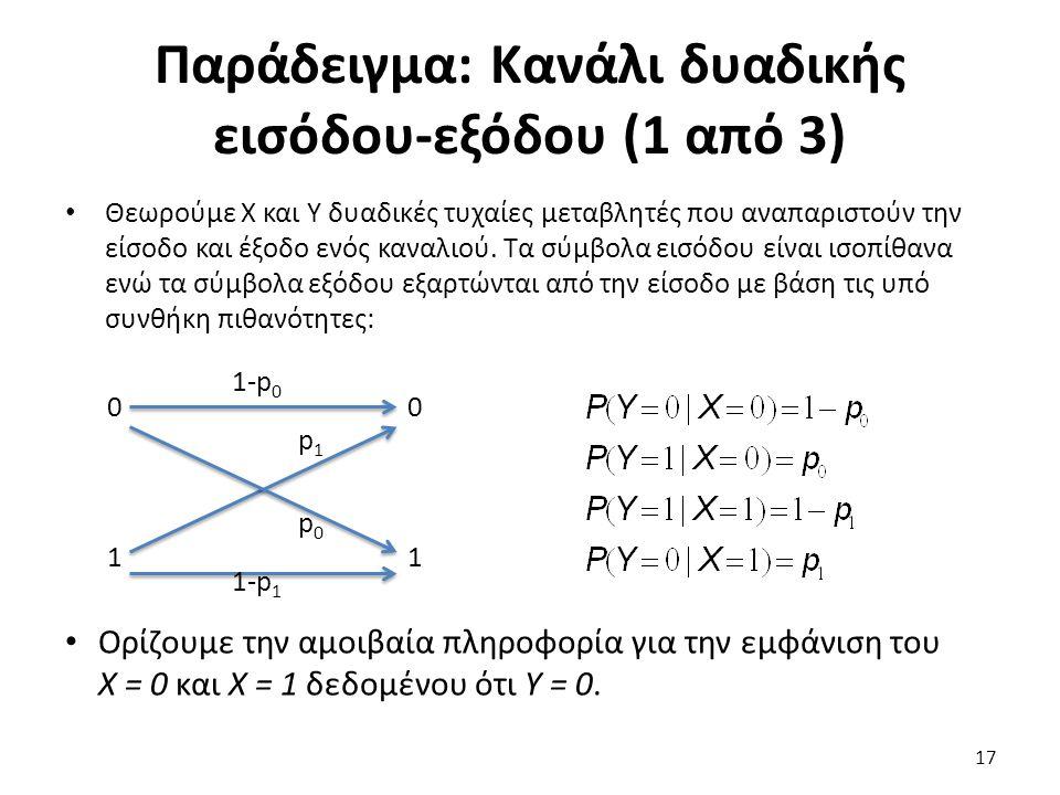 Παράδειγμα: Κανάλι δυαδικής εισόδου-εξόδου (1 από 3) Θεωρούμε Χ και Υ δυαδικές τυχαίες μεταβλητές που αναπαριστούν την είσοδο και έξοδο ενός καναλιού.