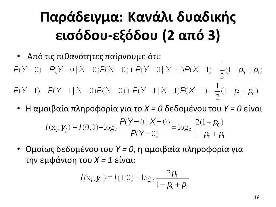 Παράδειγμα: Κανάλι δυαδικής εισόδου-εξόδου (2 από 3) Από τις πιθανότητες παίρνουμε ότι: Η αμοιβαία πληροφορία για το Χ = 0 δεδομένου του Υ = 0 είναι Ομοίως δεδομένου του Υ = 0, η αμοιβαία πληροφορία για την εμφάνιση του Χ = 1 είναι: 18