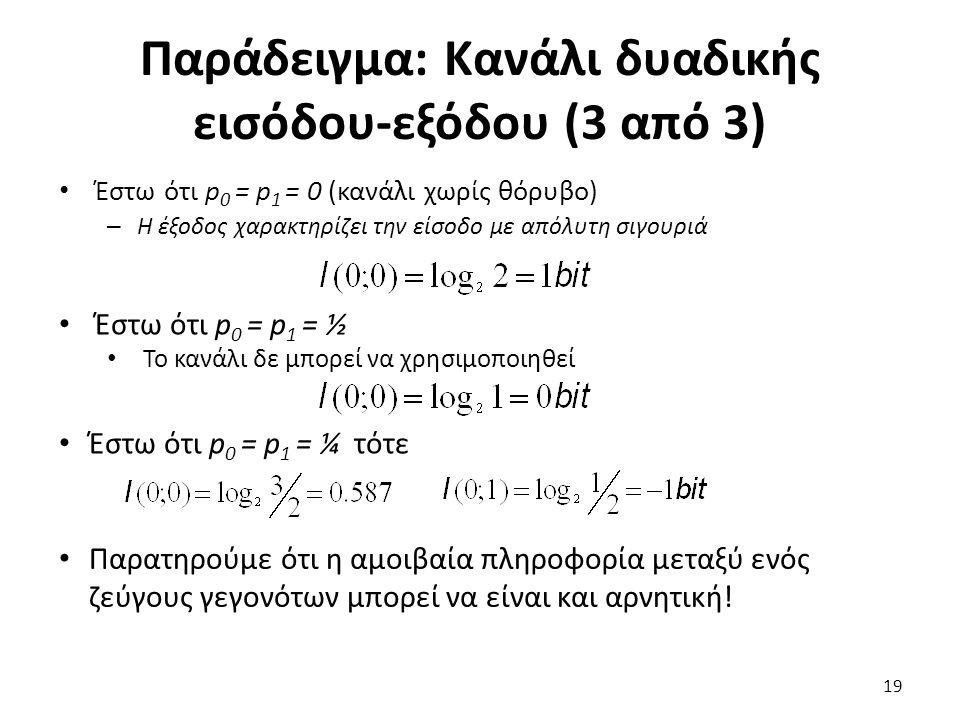 Παράδειγμα: Κανάλι δυαδικής εισόδου-εξόδου (3 από 3) Έστω ότι p 0 = p 1 = 0 (κανάλι χωρίς θόρυβο) – Η έξοδος χαρακτηρίζει την είσοδο με απόλυτη σιγουριά Έστω ότι p 0 = p 1 = ½ Το κανάλι δε μπορεί να χρησιμοποιηθεί Έστω ότι p 0 = p 1 = ¼ τότε Παρατηρούμε ότι η αμοιβαία πληροφορία μεταξύ ενός ζεύγους γεγονότων μπορεί να είναι και αρνητική.