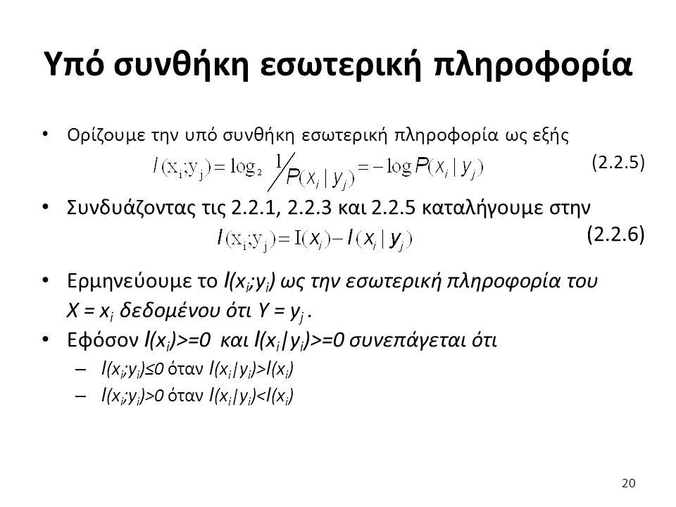 Υπό συνθήκη εσωτερική πληροφορία Ορίζουμε την υπό συνθήκη εσωτερική πληροφορία ως εξής (2.2.5) Συνδυάζοντας τις 2.2.1, 2.2.3 και 2.2.5 καταλήγουμε στην (2.2.6) Ερμηνεύουμε το I (x i ;y i ) ως την εσωτερική πληροφορία του Χ = x i δεδομένου ότι Υ = y j.