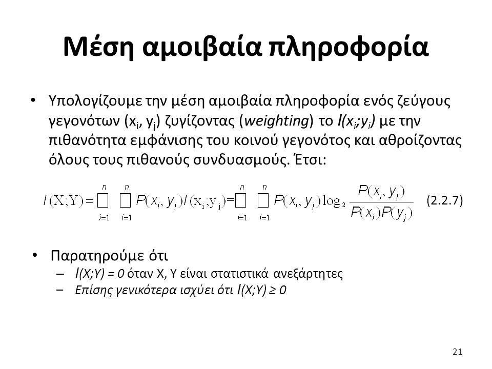 Μέση αμοιβαία πληροφορία Υπολογίζουμε την μέση αμοιβαία πληροφορία ενός ζεύγους γεγονότων (x i, y j ) ζυγίζοντας (weighting) το I (x i ;y i ) με την πιθανότητα εμφάνισης του κοινού γεγονότος και αθροίζοντας όλους τους πιθανούς συνδυασμούς.