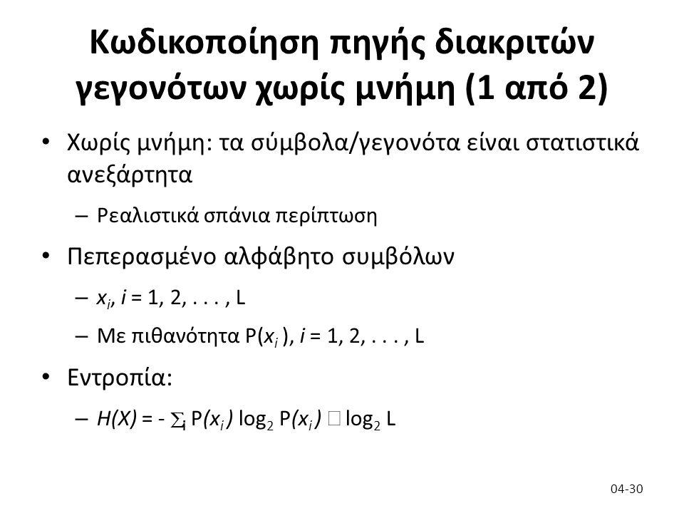 Κωδικοποίηση πηγής διακριτών γεγονότων χωρίς μνήμη (1 από 2) Χωρίς μνήμη: τα σύμβολα/γεγονότα είναι στατιστικά ανεξάρτητα – Ρεαλιστικά σπάνια περίπτωση Πεπερασμένο αλφάβητο συμβόλων – x i, i = 1, 2,..., L – Με πιθανότητα P(x i ), i = 1, 2,..., L Εντροπία: – H(X) = -  i  P(x i ) log 2 P(x i )  log 2 L 04-30