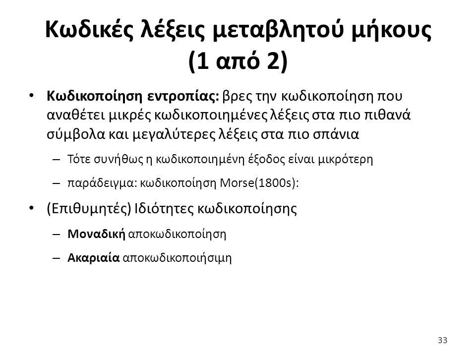Κωδικές λέξεις μεταβλητού μήκους (1 από 2) Κωδικοποίηση εντροπίας: βρες την κωδικοποίηση που αναθέτει μικρές κωδικοποιημένες λέξεις στα πιο πιθανά σύμβολα και μεγαλύτερες λέξεις στα πιο σπάνια – Τότε συνήθως η κωδικοποιημένη έξοδος είναι μικρότερη – παράδειγμα: κωδικοποίηση Morse(1800s): (Επιθυμητές) Ιδιότητες κωδικοποίησης – Μοναδική αποκωδικοποίηση – Ακαριαία αποκωδικοποιήσιμη 33