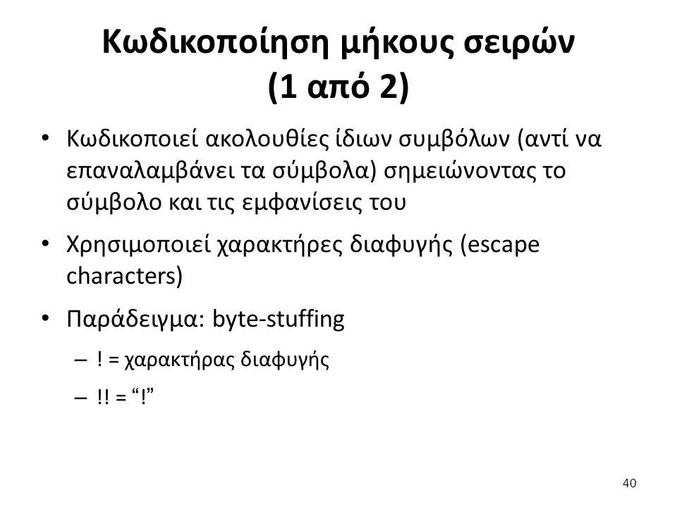 Κωδικοποίηση μήκους σειρών (1 από 2) Κωδικοποιεί ακολουθίες ίδιων συμβόλων (αντί να επαναλαμβάνει τα σύμβολα) σημειώνοντας το σύμβολο και τις εμφανίσεις του Χρησιμοποιεί χαρακτήρες διαφυγής (escape characters) Παράδειγμα: byte-stuffing – .
