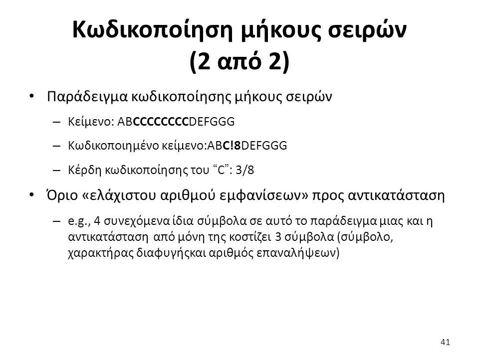 Κωδικοποίηση μήκους σειρών (2 από 2) Παράδειγμα κωδικοποίησης μήκους σειρών – Κείμενο: ABCCCCCCCCDEFGGG – Κωδικοποιημένο κείμενο:ABC!8DEFGGG – Κέρδη κωδικοποίησης του C : 3/8 Όριο «ελάχιστου αριθμού εμφανίσεων» προς αντικατάσταση – e.g., 4 συνεχόμενα ίδια σύμβολα σε αυτό το παράδειγμα μιας και η αντικατάσταση από μόνη της κοστίζει 3 σύμβολα (σύμβολο, χαρακτήρας διαφυγήςκαι αριθμός επαναλήψεων) 41