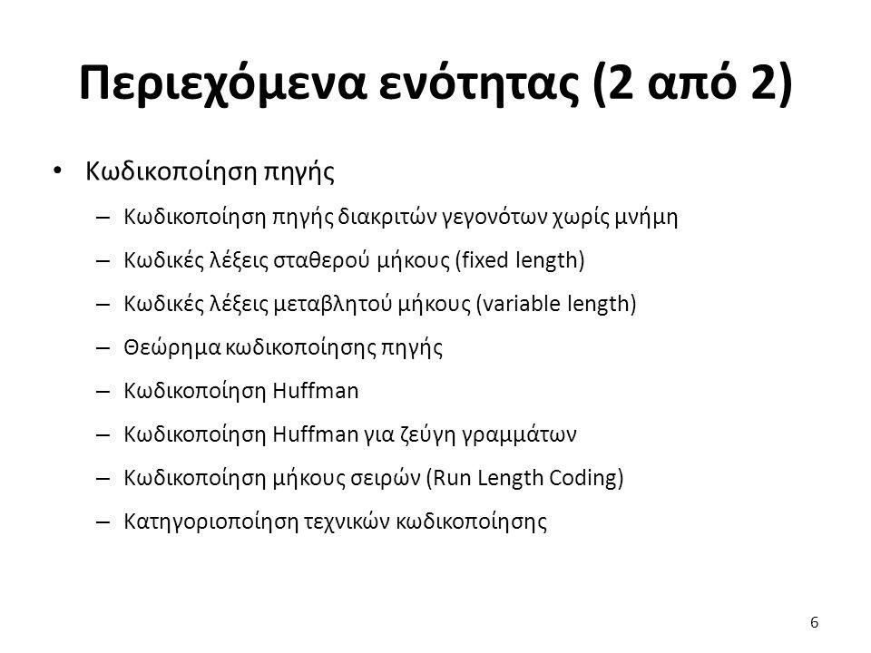6 Περιεχόμενα ενότητας (2 από 2) Κωδικοποίηση πηγής – Κωδικοποίηση πηγής διακριτών γεγονότων χωρίς μνήμη – Κωδικές λέξεις σταθερού μήκους (fixed length) – Κωδικές λέξεις μεταβλητού μήκους (variable length) – Θεώρημα κωδικοποίησης πηγής – Κωδικοποίηση Huffman – Κωδικοποίηση Huffman για ζεύγη γραμμάτων – Κωδικοποίηση μήκους σειρών (Run Length Coding) – Κατηγοριοποίηση τεχνικών κωδικοποίησης