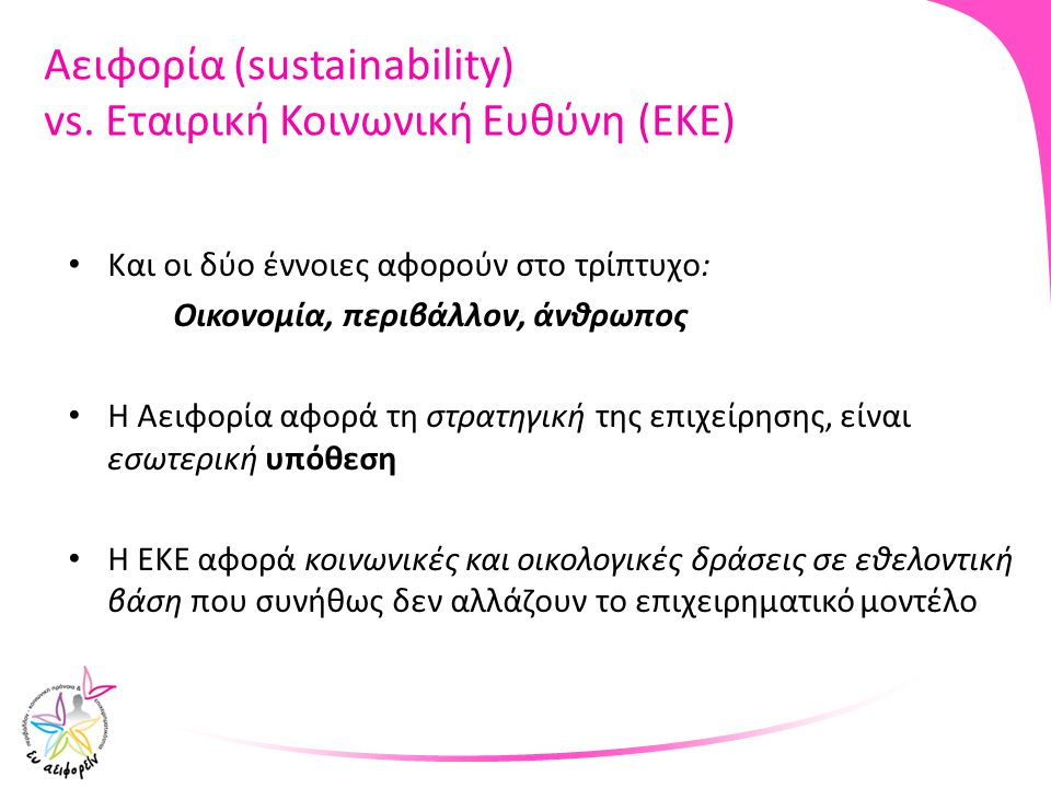 Αειφορία (sustainability) vs. Εταιρική Κοινωνική Ευθύνη (ΕΚΕ) Και οι δύο έννοιες αφορούν στο τρίπτυχο: Οικονομία, περιβάλλον, άνθρωπος Η Αειφορία αφορ