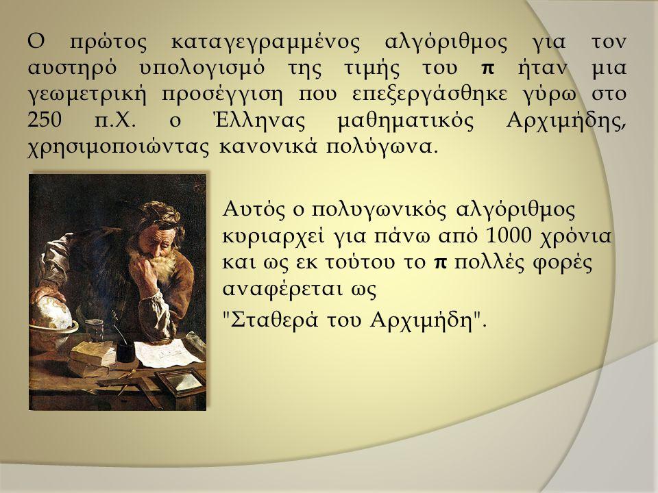 Ο πρώτος καταγεγραμμένος αλγόριθμος για τον αυστηρό υπολογισμό της τιμής του π ήταν μια γεωμετρική προσέγγιση που επεξεργάσθηκε γύρω στο 250 π.Χ. ο Έλ