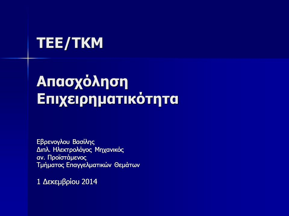 ΤΕΕ/ΤΚΜ Απασχόληση Επιχειρηματικότητα Εβρενογλου Βασίλης Διπλ. Ηλεκτρολόγος Μηχανικός αν. Προϊστάμενος Τμήματος Επαγγελματικών Θεμάτων 1 Δεκεμβρίου 20