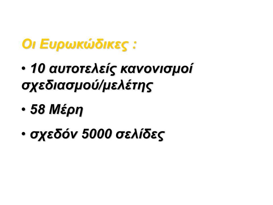 Ευρωκώδικες ΕΝ 1990 Ευρωκώδικας : Βάσεις Σχεδιασμού (1 Μέρος) ΕΝ 1991 Ευρωκώδικας 1: Δράσεις στους φορείς (10 Μέρη) ΕΝ 1992 Ευρωκώδικας 2: Σχεδιασμός Φορέων από Σκυρόδεμα (4 Μέρη) ΕΝ 1993 Ευρωκώδικας 3: Σχεδιασμός Φορέων από Χάλυβα (20 Μέρη) ΕΝ 1994 Ευρωκώδικας 4: Σχεδιασμός Σύμμικτων Φορέων από Χάλυβα και Σκυρόδεμα (3 Μέρη) ΕΝ 1995 Ευρωκώδικας 5: Σχεδιασμός Ξύλινων Φορέων (3 Μέρη) ΕΝ 1996 Ευρωκώδικας 6: Σχεδιασμός Φορέων από Τοιχοποιία (5 Μέρη) ΕΝ 1997 Ευρωκώδικας 7: Γεωτεχνικός Σχεδιασμός (3 Μέρη) ΕΝ 1998 Ευρωκώδικας 8: Αντισεισμικός Σχεδιασμός (6 Μέρη) ΕΝ 1999 Ευρωκώδικας 9: Σχεδιασμός Φορέων από Αλουμίνιο (3 Μέρη)
