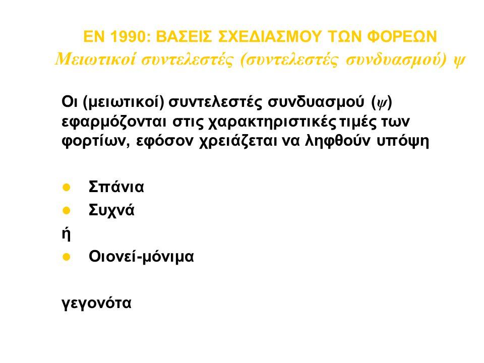 EN 1990: ΒΑΣΕΙΣ ΣΧΕΔΙΑΣΜΟΥ ΤΩΝ ΦΟΡΕΩΝ Μειωτικοί συντελεστές (συντελεστές συνδυασμού) ψ Οι (μειωτικοί) συντελεστές συνδυασμού ( ψ ) εφαρμόζονται στις χ