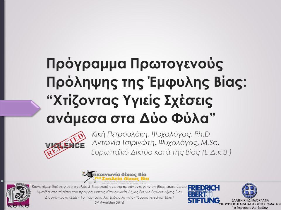 Πρόγραμμα Πρωτογενούς Πρόληψης της Έμφυλης Βίας: Χτίζοντας Υγιείς Σχέσεις ανάμεσα στα Δύο Φύλα Ευρωπαϊκό Δίκτυο κατά της Βίας (Ε.Δ.κ.Β.) Κική Πετρουλάκη, Ψυχολόγος, Ph.D Αντωνία Τσιριγώτη, Ψυχολόγος, M.Sc.