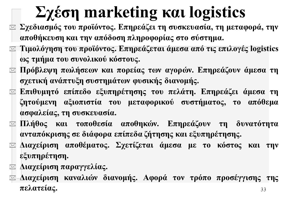 33 Σχέση marketing και logistics * Σχεδιασμός του προϊόντος. Επηρεάζει τη συσκευασία, τη μεταφορά, την αποθήκευση και την απόδοση πληροφορίας στο σύστ
