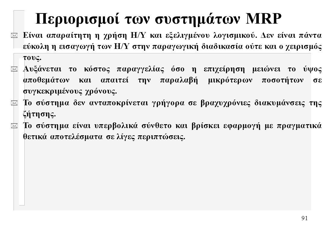 91 Περιορισμοί των συστημάτων MRP * Είναι απαραίτητη η χρήση Η/Υ και εξελιγμένου λογισμικού. Δεν είναι πάντα εύκολη η εισαγωγή των Η/Υ στην παραγωγική