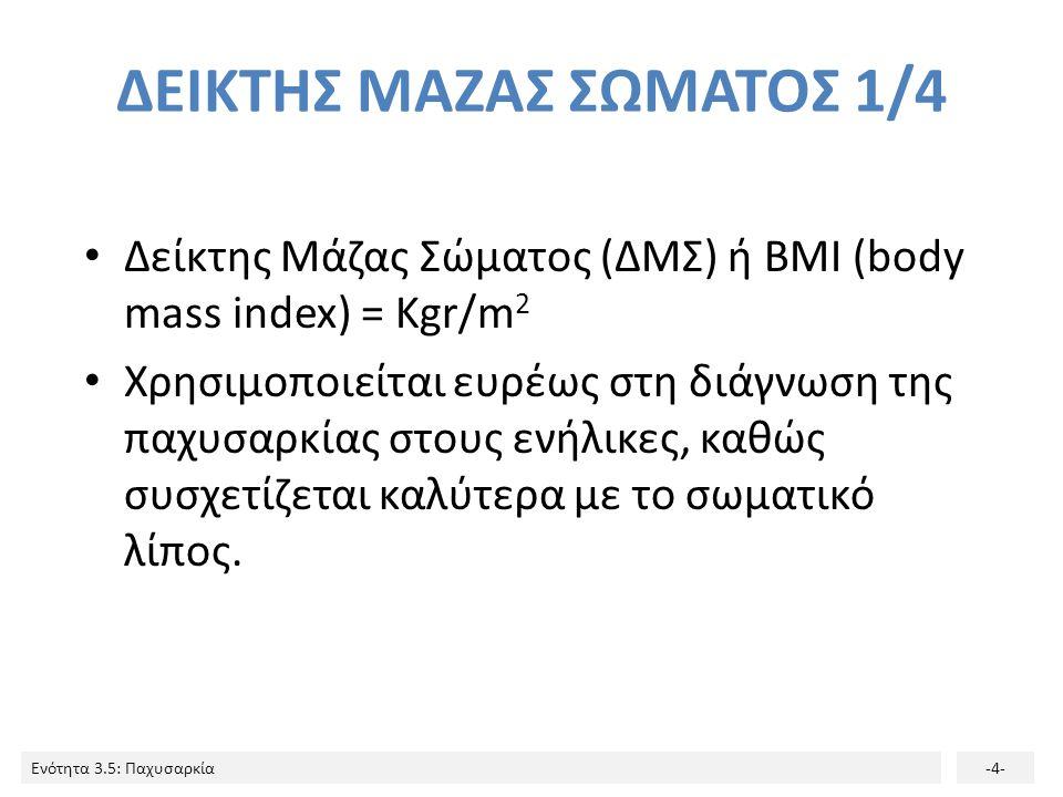 Ενότητα 3.5: Παχυσαρκία-4- ΔΕΙΚΤΗΣ ΜΑΖΑΣ ΣΩΜΑΤΟΣ 1/4 Δείκτης Μάζας Σώματος (ΔΜΣ) ή BMI (body mass index) = Kgr/m 2 Χρησιμοποιείται ευρέως στη διάγνωση