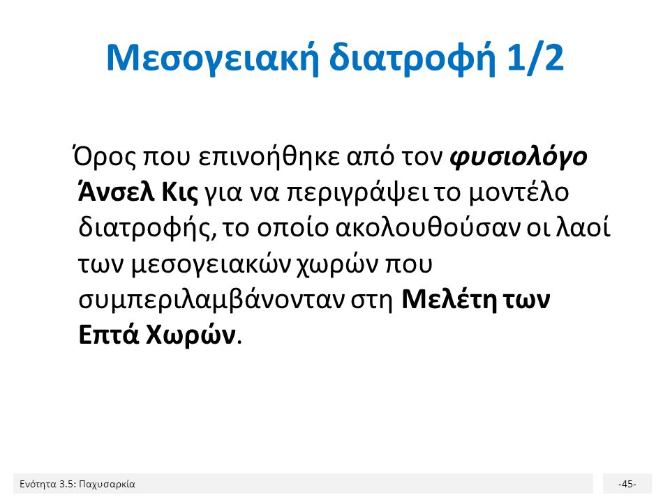 Ενότητα 3.5: Παχυσαρκία-45- Μεσογειακή διατροφή 1/2 Όρος που επινοήθηκε από τον φυσιολόγο Άνσελ Κις για να περιγράψει το μοντέλο διατροφής, το οποίο α