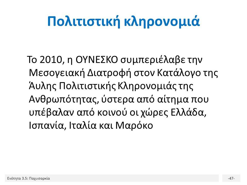 Ενότητα 3.5: Παχυσαρκία-47- Πολιτιστική κληρονομιά Το 2010, η ΟΥΝΕΣΚΟ συμπεριέλαβε την Μεσογειακή Διατροφή στον Κατάλογο της Άυλης Πολιτιστικής Κληρον