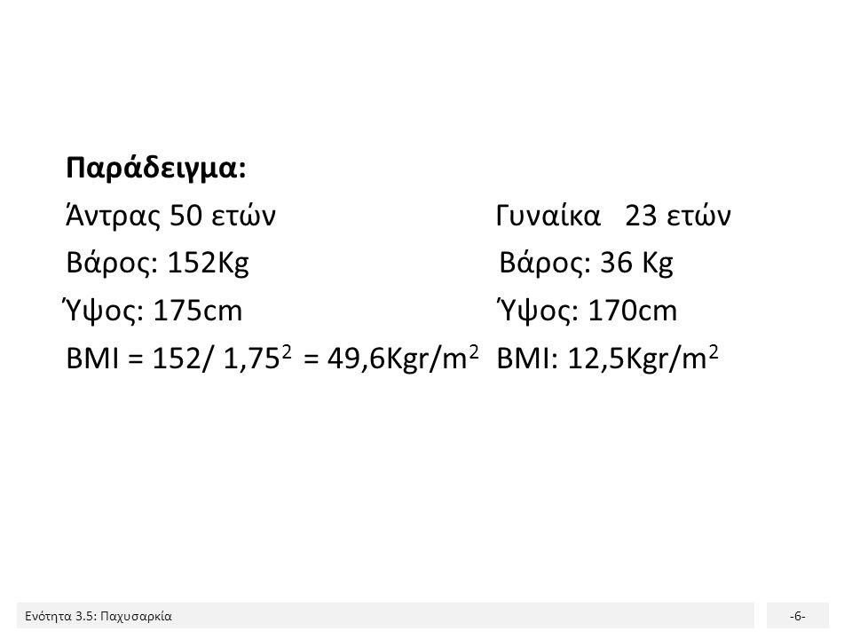 Ενότητα 3.5: Παχυσαρκία-6- Παράδειγμα: Άντρας 50 ετών Γυναίκα 23 ετών Βάρος: 152Kg Βάρος: 36 Kg Ύψος: 175cm Ύψος: 170cm BMI = 152/ 1,75 2 = 49,6Kgr/m