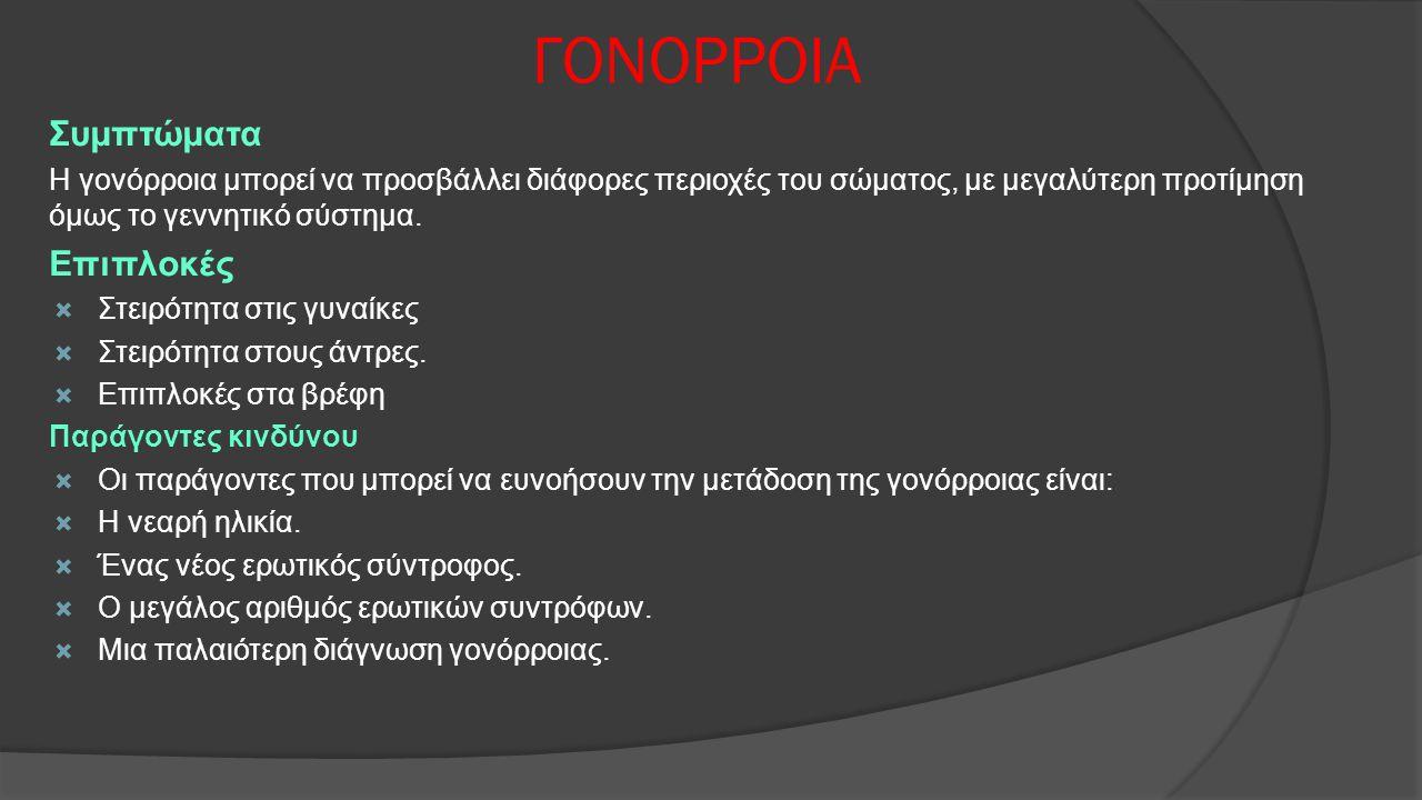 ΓΟΝΟΡΡΟΙΑ Συμπτώματα Η γονόρροια μπορεί να προσβάλλει διάφορες περιοχές του σώματος, με μεγαλύτερη προτίμηση όμως το γεννητικό σύστημα. Επιπλοκές  Στ