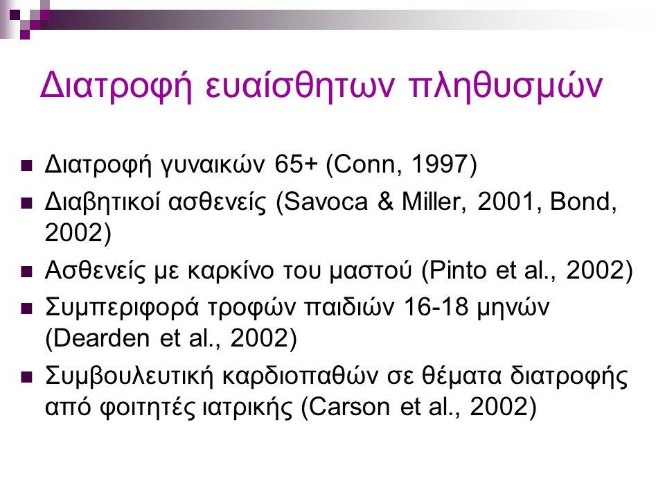 Διατροφή ευαίσθητων πληθυσμών Διατροφή γυναικών 65+ (Conn, 1997) Διαβητικοί ασθενείς (Savoca & Miller, 2001, Bond, 2002) Ασθενείς με καρκίνο του μαστού (Pinto et al., 2002) Συμπεριφορά τροφών παιδιών 16-18 μηνών (Dearden et al., 2002) Συμβουλευτική καρδιοπαθών σε θέματα διατροφής από φοιτητές ιατρικής (Carson et al., 2002)