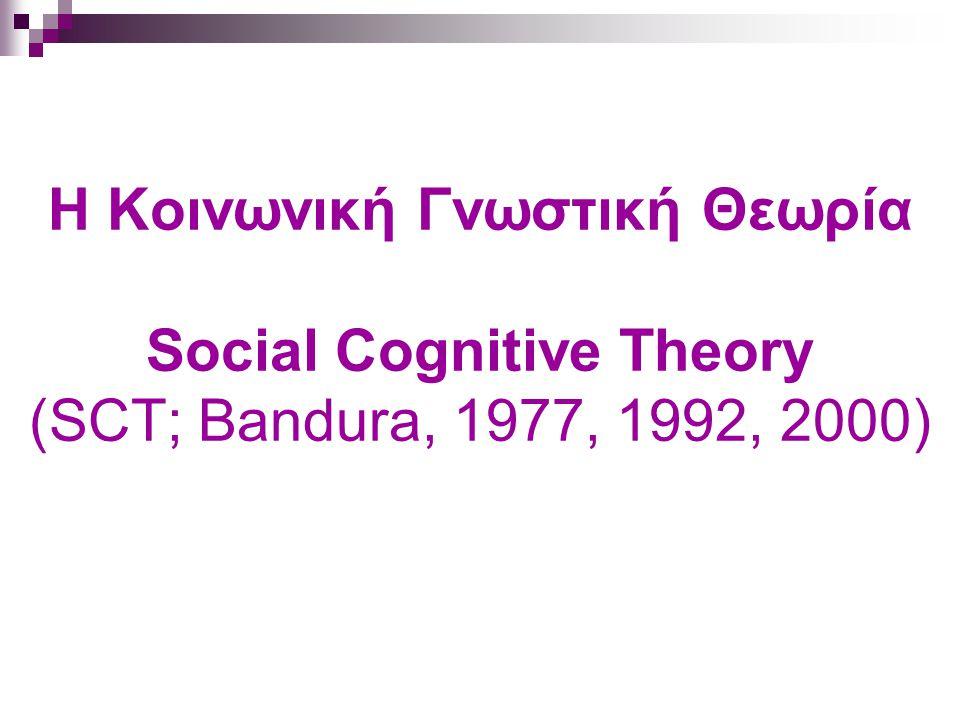 Η Κοινωνική Γνωστική Θεωρία Social Cognitive Theory (SCT; Bandura, 1977, 1992, 2000)