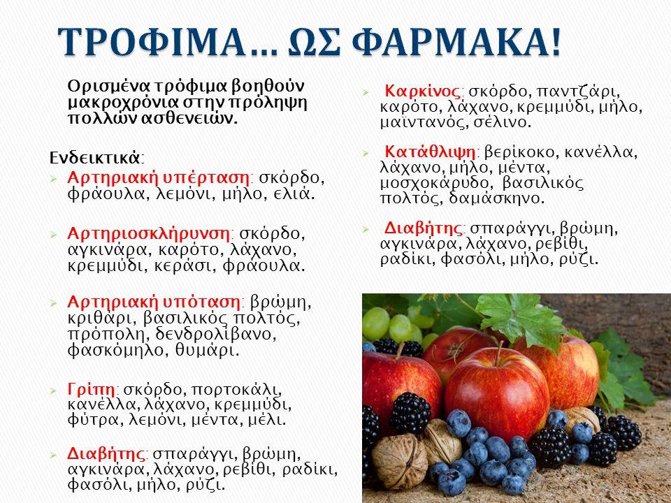Ορισμένα τρόφιμα βοηθούν μακροχρόνια στην πρόληψη πολλών ασθενειών. Ενδεικτικά:  Αρτηριακή υπέρταση: σκόρδο, φράουλα, λεμόνι, μήλο, ελιά.  Αρτηριοσκ