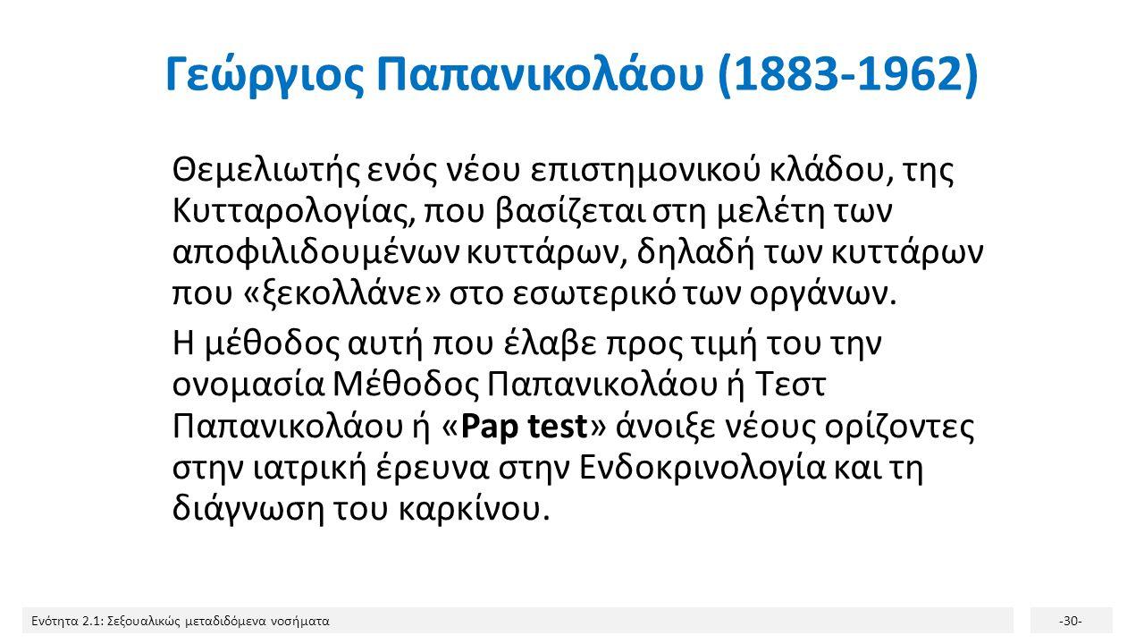 Ενότητα 2.1: Σεξουαλικώς μεταδιδόμενα νοσήματα-30- Γεώργιος Παπανικολάου (1883-1962) Θεμελιωτής ενός νέου επιστημονικού κλάδου, της Κυτταρολογίας, που