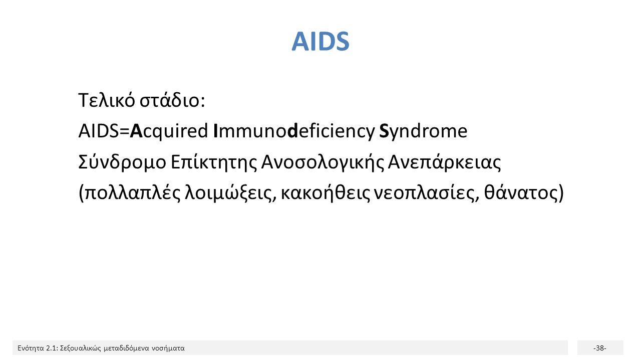 Ενότητα 2.1: Σεξουαλικώς μεταδιδόμενα νοσήματα-38- AIDS Τελικό στάδιο: AIDS=Acquired Immunodeficiency Syndrome Σύνδρομο Επίκτητης Ανοσολογικής Ανεπάρκ
